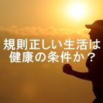【規則正しい生活のメリット・デメリット】
