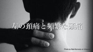 左頚の痛みと頻繁な頭痛